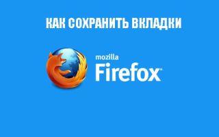 Как сохранить вкладки в браузере Mozilla Firefox