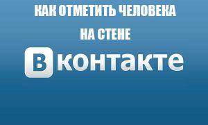 Как отметить человека на стене Вконтакте и в записи