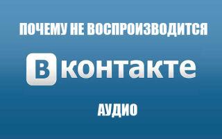 Почему не воспроизводится музыка в Вконтакте, и что делать