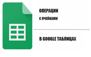 Как сделать, объединить, разделить, защитить, скрыть ячейки в Гугл таблице