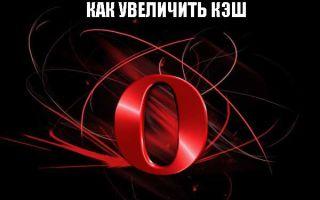 Как увеличить кэш память в браузере Опера