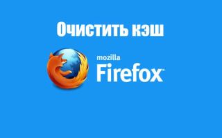 Как удалить кэш в браузере Mozilla Firefox