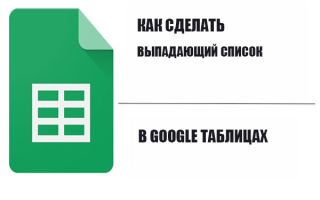 Как создать раскрывающийся список в Гугл таблице